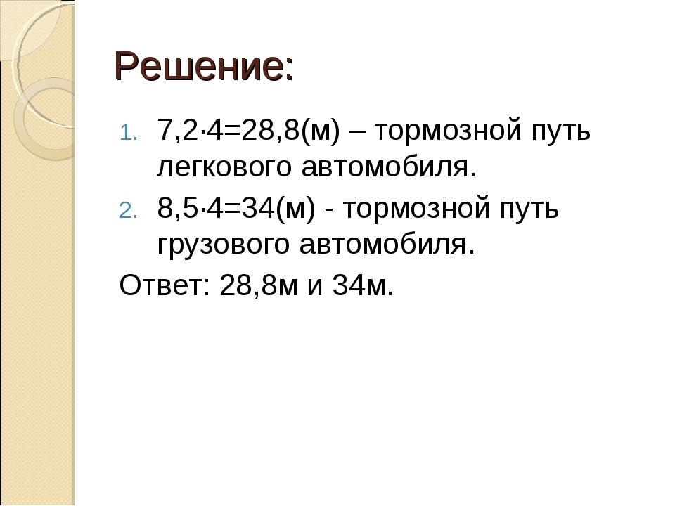 Решение: 7,2·4=28,8(м) – тормозной путь легкового автомобиля. 8,5·4=34(м) - т...