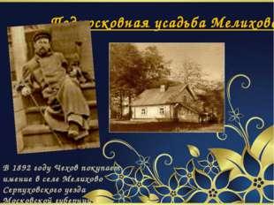 Подмосковная усадьба Мелихово В 1892 году Чехов покупает имение в селе Мелих