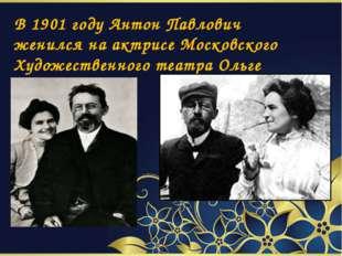 В 1901 году Антон Павлович женился на актрисе Московского Художественного те
