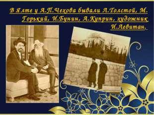 В Ялте у А.П.Чехова бывали Л.Толстой, М. Горький, И.Бунин, А.Куприн, художни