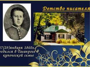 Детство писателя 17(29)января 1860г.- родился в Таганроге в купеческой семье