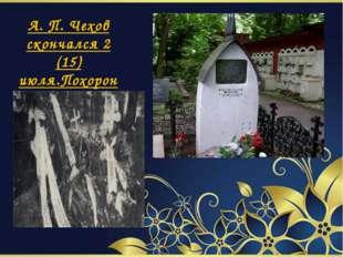 А. П. Чехов скончался 2 (15) июля.Похоронен в Москве.