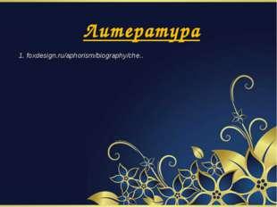 Литература 1. foxdesign.ru/aphorism/biography/che..