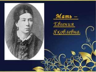 Мать – Евгения Яковлевна.
