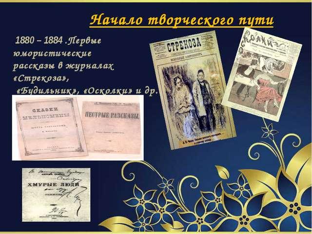Начало творческого пути 1880 – 1884 .Первые юмористические рассказы в журнал...