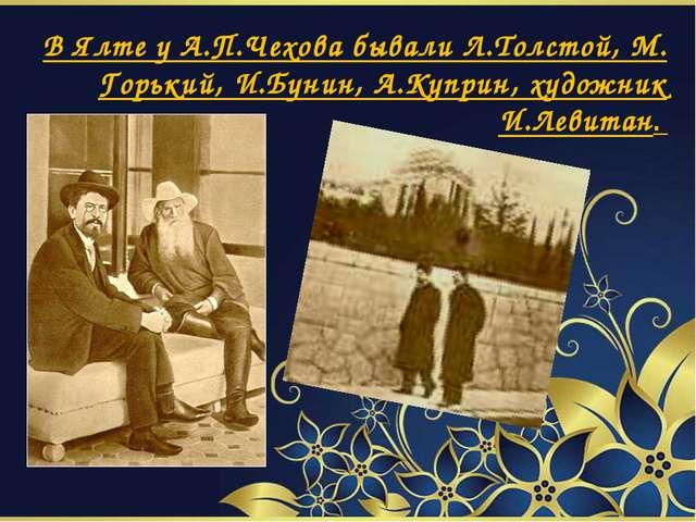 В Ялте у А.П.Чехова бывали Л.Толстой, М. Горький, И.Бунин, А.Куприн, художни...