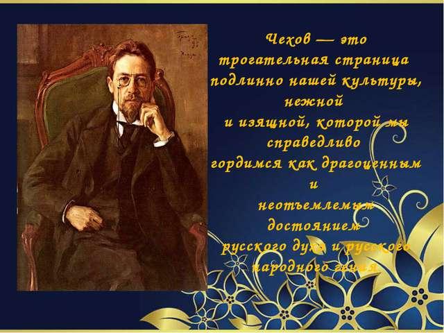 Чехов — это трогательная страница подлинно нашей культуры, нежной и изящной,...