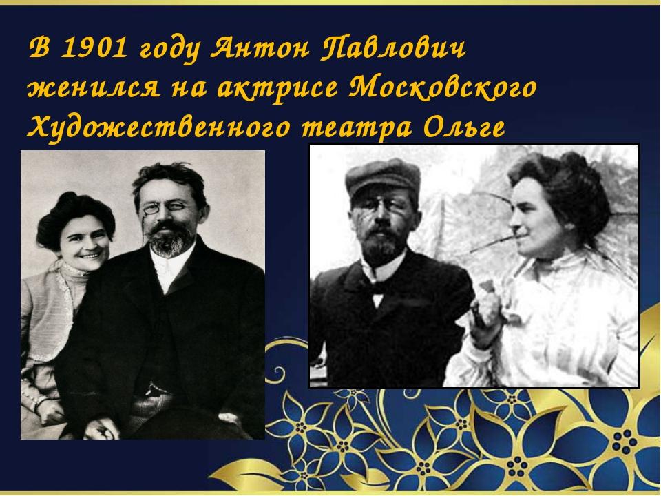 В 1901 году Антон Павлович женился на актрисе Московского Художественного те...