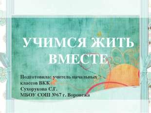 УЧИМСЯ ЖИТЬ ВМЕСТЕ Подготовила: учитель начальных классов ВКК Сухорукова С.Г