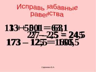 13 + 501 = 631 13 + 50,1 = 63,1 27 – 25 = 245 27 – 2,5 = 24,5 173 – 125 = 160
