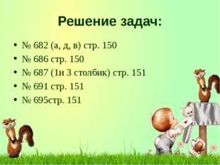 Решение задач: № 682 (а, д, в) стр. 150 № 686 стр. 150 № 687 (1и 3 столбик) с