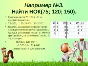 Например №3. Найти НОК(75; 120; 150). Разложим числа 75, 120 и 150 на просты
