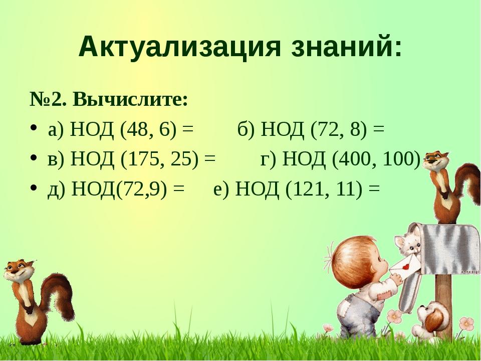 Актуализация знаний: №2. Вычислите: а) НОД (48, 6) =б) НОД (72, 8) = в) НОД...