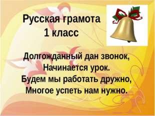 Русская грамота 1 класс Долгожданный дан звонок, Начинается урок. Будем мы ра