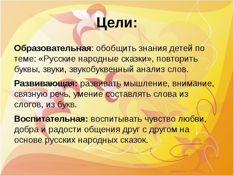 Цели: Образовательная: обобщить знания детей по теме: «Русские народные сказк...