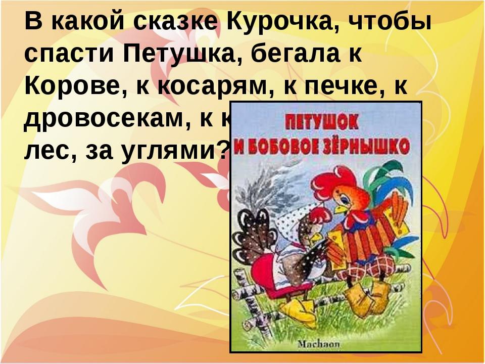 В какой сказке Курочка, чтобы спасти Петушка, бегала к Корове, к косарям, к п...