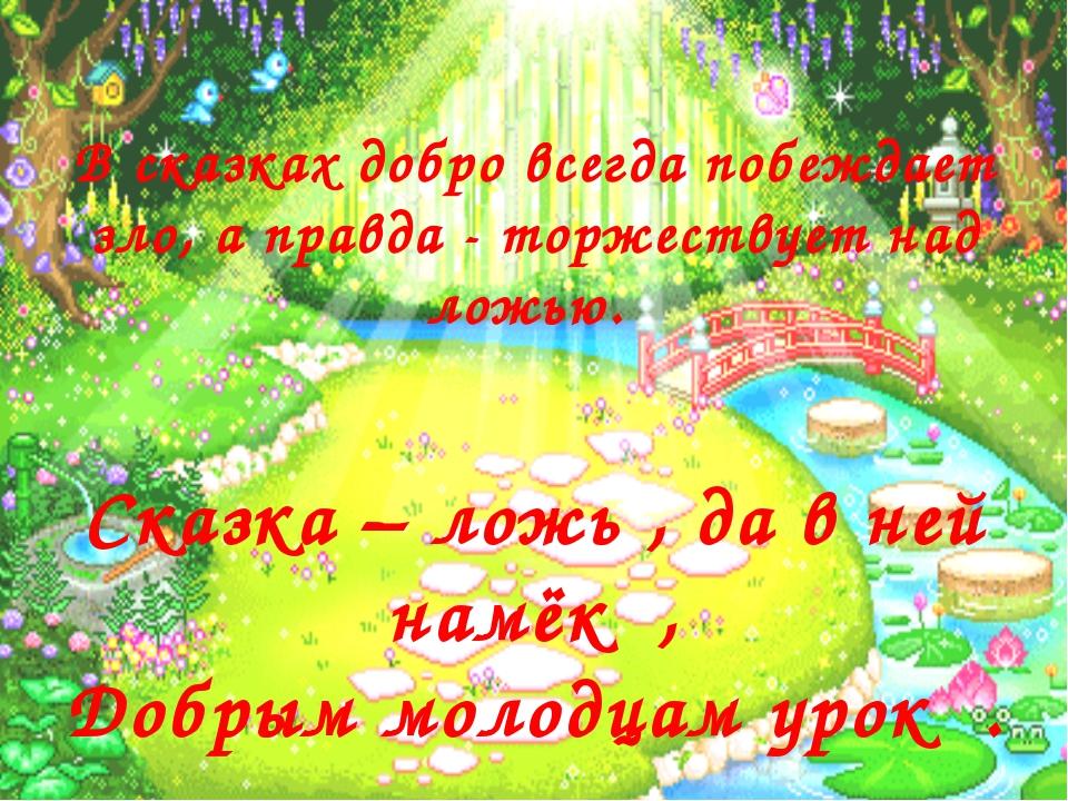 Сказка – ложь , да в ней намёк , Добрым молодцам урок . В сказках добро всегд...