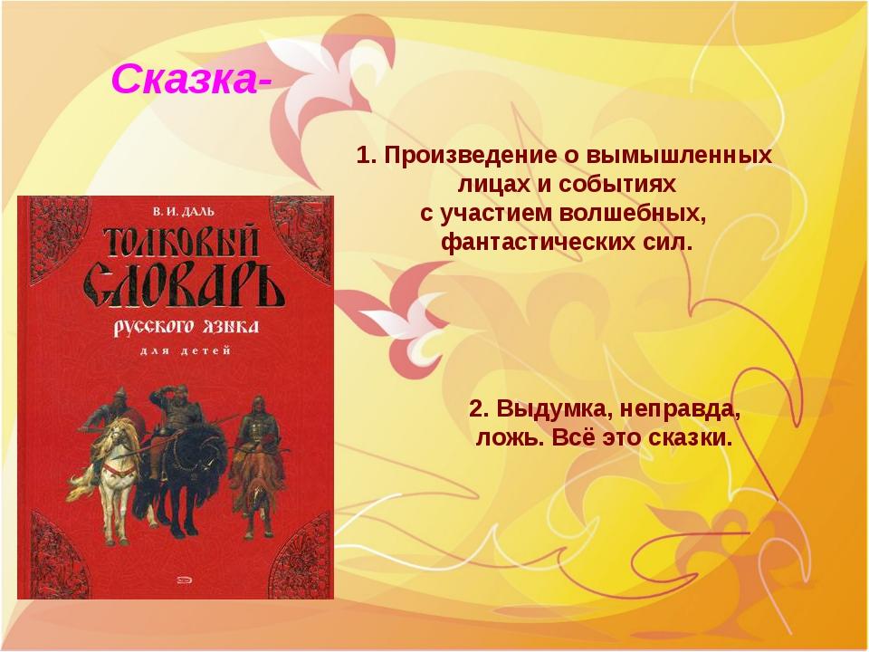 Сказка- 1. Произведение о вымышленных лицах и событиях с участием волшебных,...