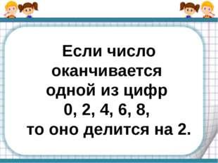 Если число оканчивается одной из цифр 0, 2, 4, 6, 8, то оно делится на 2.