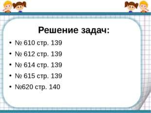 Решение задач: № 610 стр. 139 № 612 стр. 139 № 614 стр. 139 № 615 стр. 139 №6