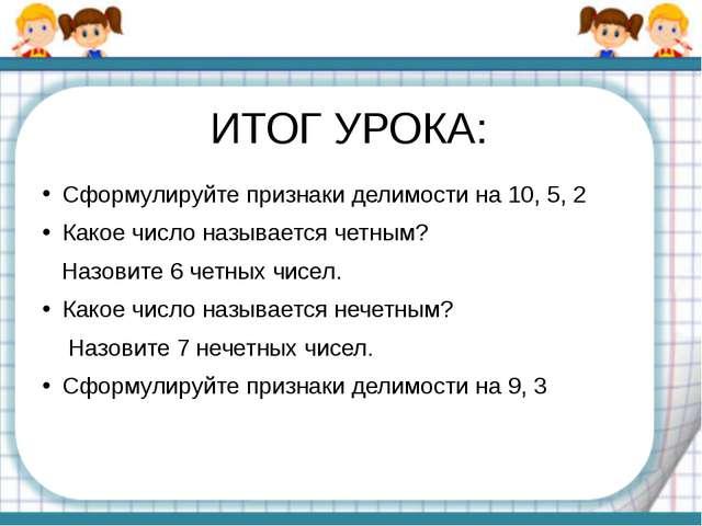 ИТОГ УРОКА: Сформулируйте признаки делимости на 10, 5, 2 Какое число называет...