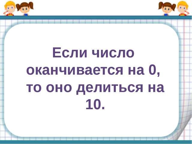 Если число оканчивается на 0, то оно делиться на 10.