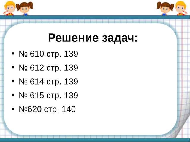 Решение задач: № 610 стр. 139 № 612 стр. 139 № 614 стр. 139 № 615 стр. 139 №6...