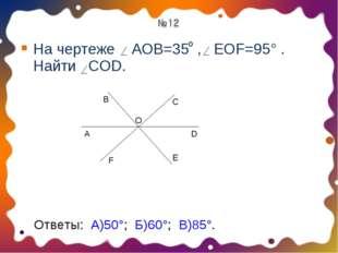 На чертеже АОВ=35 , EOF=95° . Найти COD. о A B O C F D E Ответы: А)50°; Б)60°
