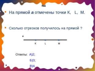 На прямой а отмечены точки К, L, M. Сколько отрезков получилось на прямой ?