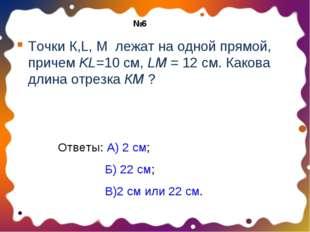 Точки К,L, М лежат на одной прямой, причем KL=10 см, LM = 12 см. Какова длина