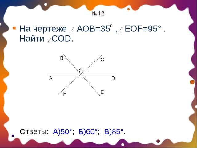 На чертеже АОВ=35 , EOF=95° . Найти COD. о A B O C F D E Ответы: А)50°; Б)60°...