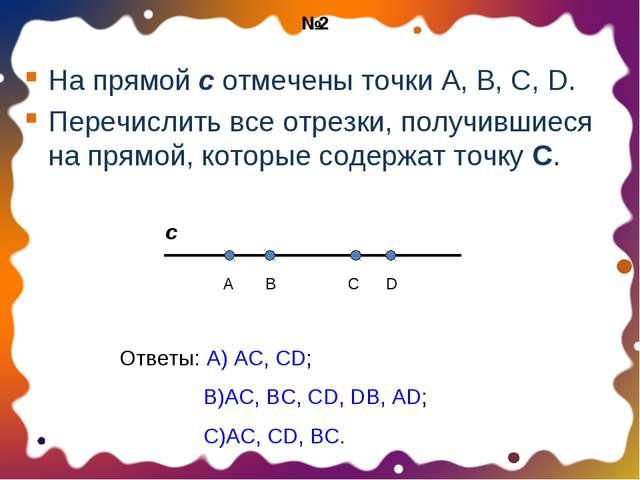 На прямой с отмечены точки А, В, С, D. Перечислить все отрезки, получившиеся...