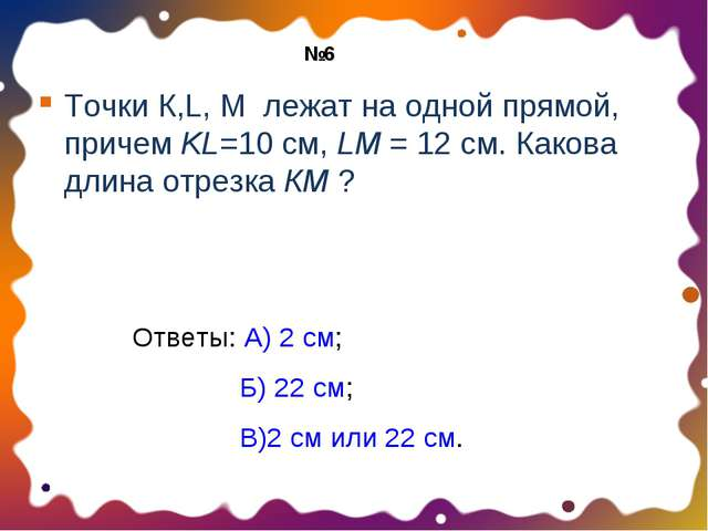 Точки К,L, М лежат на одной прямой, причем KL=10 см, LM = 12 см. Какова длина...