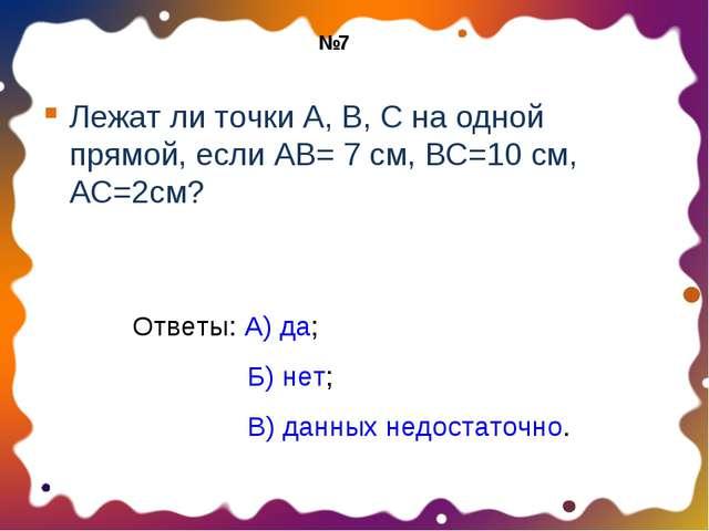 Лежат ли точки А, В, С на одной прямой, если АВ= 7 см, ВС=10 см, АС=2см? Отве...