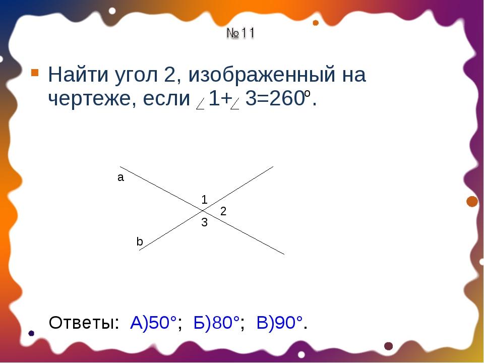 Найти угол 2, изображенный на чертеже, если 1+ 3=260 . о 1 2 3 a b Ответы: А)...
