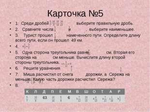 Карточка №5 1. Среди дробей выберите правильную дробь. 2. Сравните числа и ,