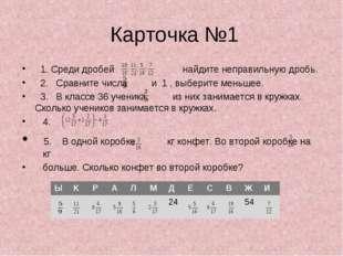 Карточка №1 1. Среди дробей найдите неправильную дробь. 2. Сравните числа и