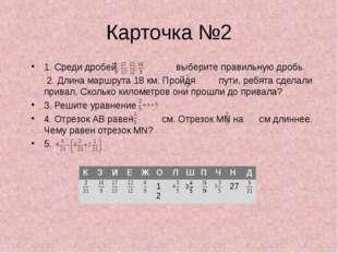 Карточка №2 1. Среди дробей выберите правильную дробь. 2. Длина маршрута 18 к