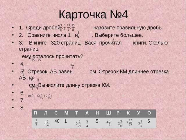 Карточка №4 1. Среди дробей назовите правильную дробь. 2. Сравните числа 1 и...