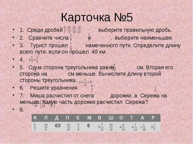 Карточка №5 1. Среди дробей выберите правильную дробь. 2. Сравните числа и ,...