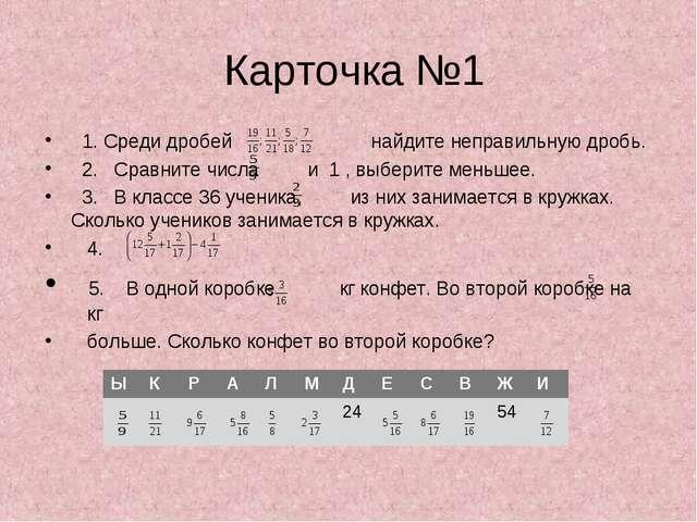 Карточка №1 1. Среди дробей найдите неправильную дробь. 2. Сравните числа и...