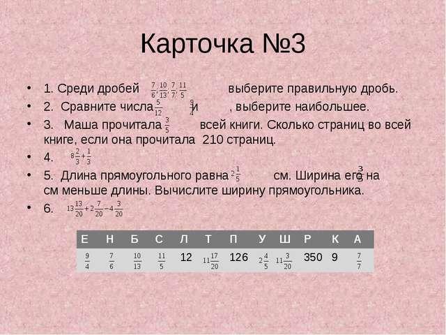 Карточка №3 1. Среди дробей выберите правильную дробь. 2. Сравните числа и ,...