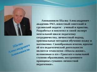 Шалва Александрович Амонашвили Амонашвили Шалва Александрович - академик РАО,
