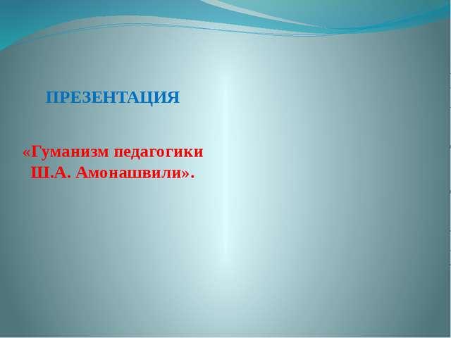 ПРЕЗЕНТАЦИЯ «Гуманизм педагогики Ш.А. Амонашвили».