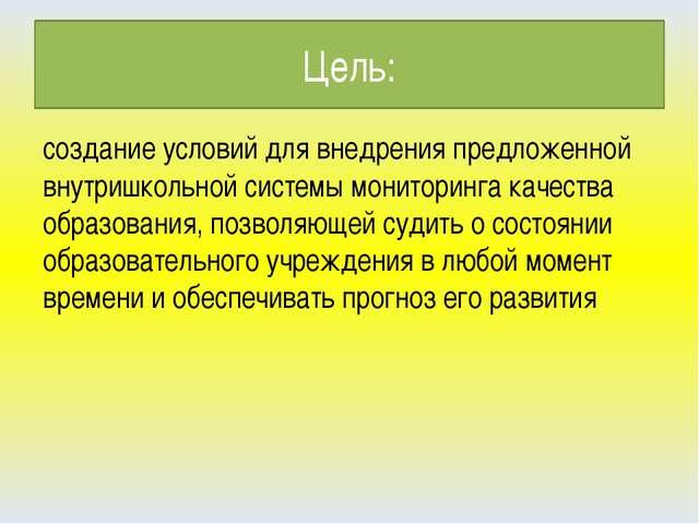 Цель: создание условий для внедрения предложенной внутришкольной системы мони...