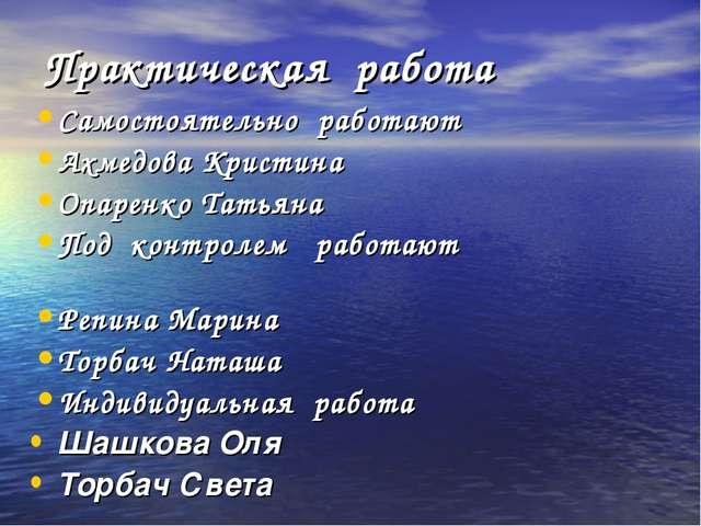 Практическая работа Самостоятельно работают Ахмедова Кристина Опаренко Татьян...