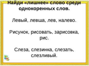 Найди «лишнее» слово среди однокоренных слов. Левый, левша, лев, налево. Рису