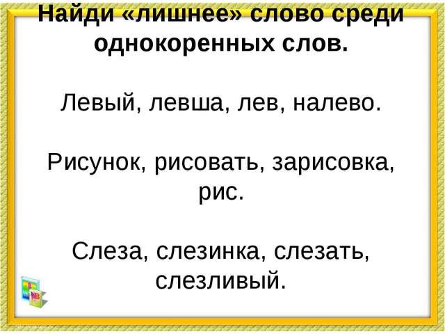 Найди «лишнее» слово среди однокоренных слов. Левый, левша, лев, налево. Рису...
