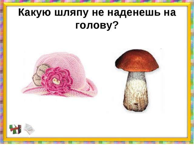 Какую шляпу не наденешь на голову?