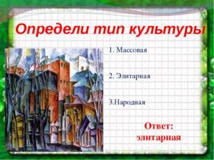 Определи тип культуры 1. Массовая 2. Элитарная 3.Народная Ответ: элитарная
